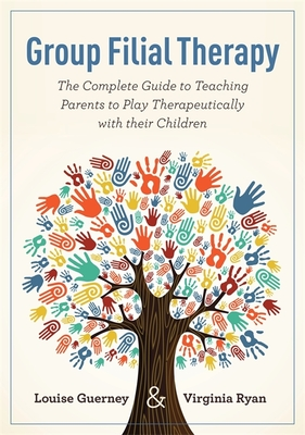 Group Filial Therapy: The Complete Guide to Teaching Parents to Play Therapeutically with their Children - Guerney, Louise, and Ryan, Virginia
