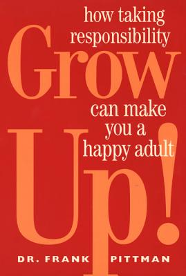 Grow Up!: How Taking Responsibility Can Make You a Happy Adult - Pittman, Frank, Dr.