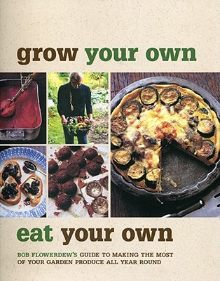 Grow Your Own, Eat Your Own: Bob Flowerdew's Guide to Making the Most of Your Garden Produce All Year Round - Flowerdew, Bob, and Cassidy, Peter (Photographer)