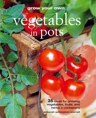 Grow Your Own Vegetables in Pots: 35 Ideas for Growing Vegetables, Fruits, and Herbs in Containers - Schneebeli-Morrell, Deborah