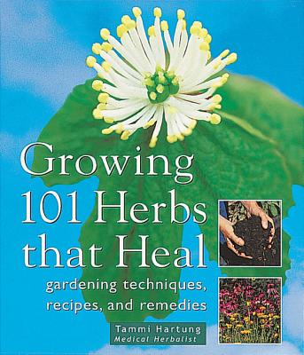 Growing 101 Herbs That Heal: Gardening Techniques, Recipes, and Remedies - Hartung, Tammi