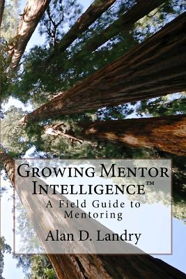 Growing Mentor Intelligence: A Field Guide to Mentoring - Landry, Alan D