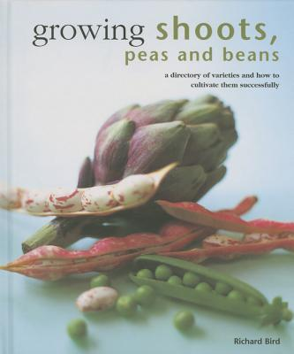 Growing Shoots, Peas and Beans: A Directory of Varieties and How to Cultivate Them Successfully - Bird, Richard
