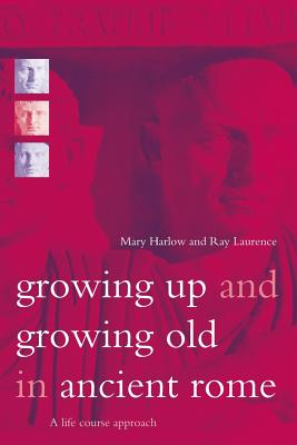 Growing Up and Growing Old in Ancient Rome: A Life Course Approach - Harlow, Mary, Dr., and Laurence, Ray