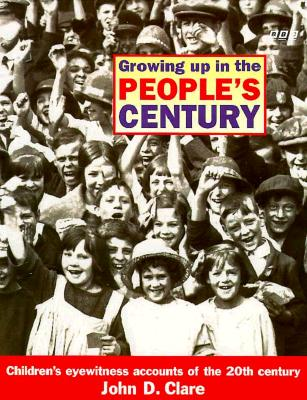 Growing Up in the People's Century: Children's Eyewitness Accounts of the 20th Century - Clare, John D