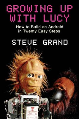 Growing Up with Lucy: How to Build an Android in Twenty Easy Steps - Grand, Steven