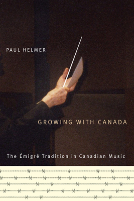Growing with Canada: The Emigre Tradition in Canadian Music - Helmer, Paul