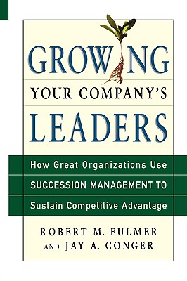 Growing Your Company's Leaders: How Great Organizations Use Succession Management to Sustain Competitive Advantage - Fulmer, Robert M, and Conger, Jay A