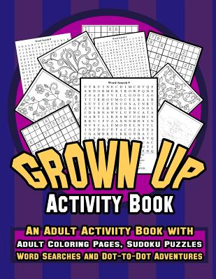 Grown Up Activity Book: An Adult Activity Book with Adult Coloring Pages, Sudoku Puzzles, Word Searches and Dot-To-Dot Adventures : A Fun, Stress Relief and Meditation Coloring Book for Grown Up - Summers, Brooke