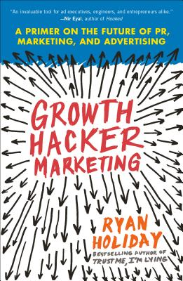 Growth Hacker Marketing: A Primer on the Future of Pr, Marketing, and Advertising - Holiday, Ryan