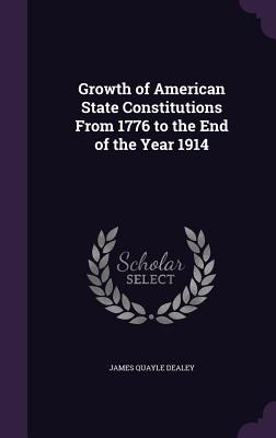 Growth of American State Constitutions from 1776 to the End of the Year 1914 - Dealey, James Quayle