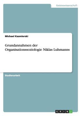 Grundannahmen Der Organisationssoziologie Niklas Luhmanns - Kazmierski, Michael
