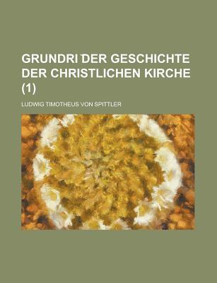 Grundri Der Geschichte Der Christlichen Kirche Volume 1 - United States Congress Joint, and Spittler, Ludwig Timotheus Von