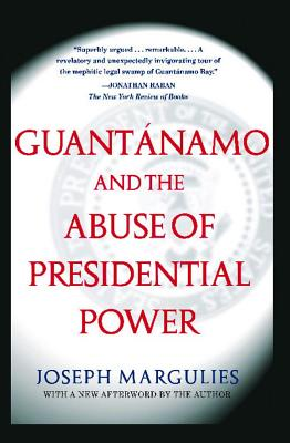 Guantanamo and the Abuse of Presidential Power - Margulies, Joseph