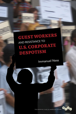 Guest Workers and Resistance to U.S. Corporate Despotism - Ness, Immanuel, Professor