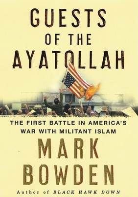 Guests of the Ayatollah: The Iran Hostage Crisis, the First Battle in America's War with Militant Islam - Bowden, Mark