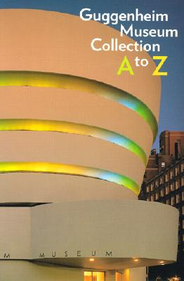 Guggenheim Museum Collection: A to Z - Spector, Nancy, and Alsdorf, Bridget (Text by), and Blessing, Jennifer (Text by)