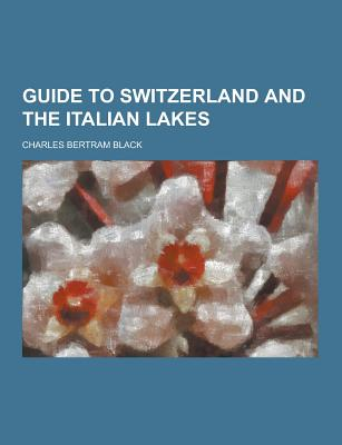 Guide to Switzerland and the Italian Lakes - Black, Charles Bertram