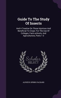 Guide to the Study of Insects: And a Treatise on Those Injurious and Beneficial to Crops: For the Use of Colleges, Farm-Schools, and Agriculturists, Parts 1-3 - Packard, Alpheus Spring