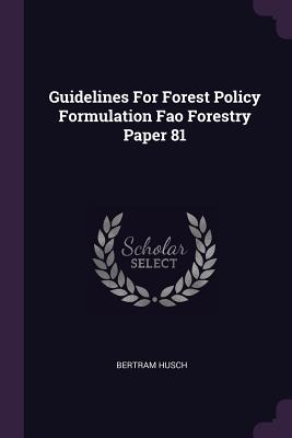 Guidelines for Forest Policy Formulation Fao Forestry Paper 81 - Husch, Bertram