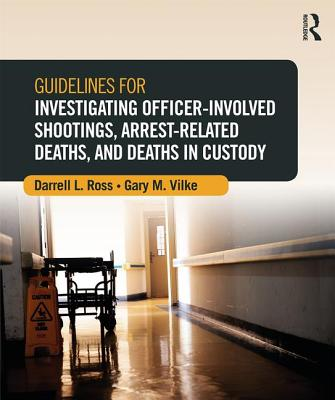 Guidelines for Investigating Officer-Involved Shootings, Arrest-Related Deaths, and Deaths in Custody - Ross, Darrell L., and Vilke, Gary M.