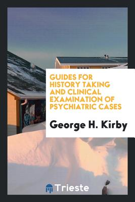 Guides for History Taking and Clinical Examination of Psychiatric Cases - Kirby, George H