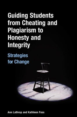 Guiding Students from Cheating and Plagiarism to Honesty and Integrity: Strategies for Change - Lathrop, Ann, and Foss, Kathleen