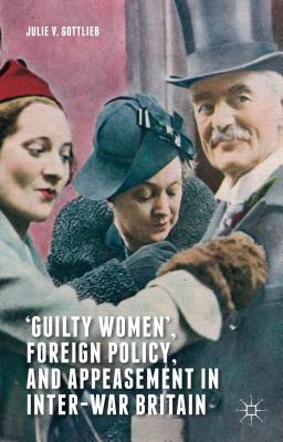 `Guilty Women', Foreign Policy, and Appeasement in Inter-War Britain - Gottlieb, Julie V.