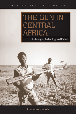 Gun in Central Africa: A History of Technology and Politics - Macola, Giacomo
