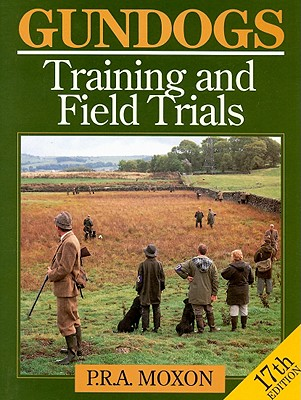 Gundogs: Training and Field Trials - Moxon, P R A, and Bailey, Terry (Photographer)