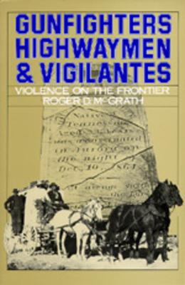 Gunfighters, Highwaymen & Vigilantes: Violence on the Frontier - McGrath, Roger D