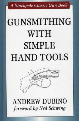 Gunsmithing with Simple Hand Tools - Dubino, Andrew, and Schwing, Ned (Foreword by)