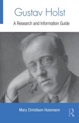 Gustav Holst: A Research and Information Guide - Huismann, Mary Christison