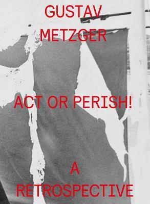 Gustav Metzger: ACT or Perish!: A Retrospective - Metzger, Gustav