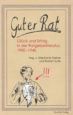 Guter Rat: Glueck Und Erfolg in Der Ratgeberliteratur 1900-1940 - Kleiner, Stephanie (Editor), and Suter, Robert (Editor)