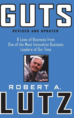 Guts: 8 Laws of Business from One of the Most Innovative Business Leaders of Our Time - Lutz, Robert a
