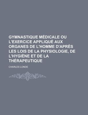 Gymnastique Medicale Ou L'Exercice Applique Aux Organes de L'Homme D'Apres Les Lois de La Physiologie, de L'Hygiene Et de La Therapeutique - Londe, Charles