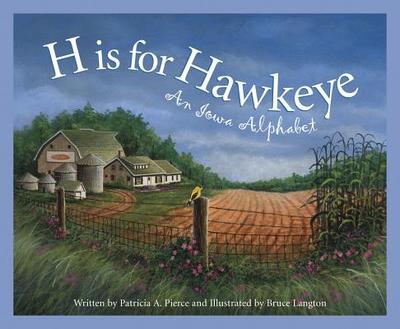 H Is for Hawkeye: An Iowa Alph - Pierce, Patricia, and Harris, Marie, and Langton, Bruce (Illustrator)