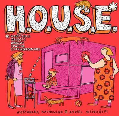 H.O.U.S.E.: Homes That Are Outrageous, Unbelievable, Spectacular and Extraordinary - Mizielinska, Aleksandra, and Mizielinski, Daniel