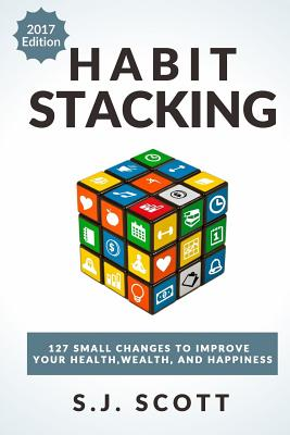 Habit Stacking: 127 Small Changes to Improve Your Health, Wealth, and Happiness (Most Are Five Minutes or Less) - Scott, S J