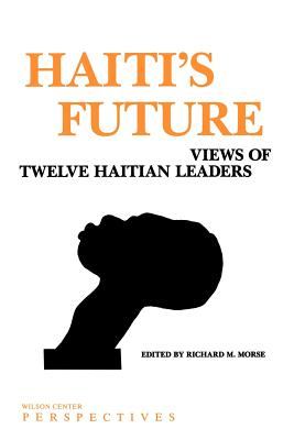 Haiti's Future: Views of Twelve Haitian Leaders - Morse, Richard M, Professor (Editor)
