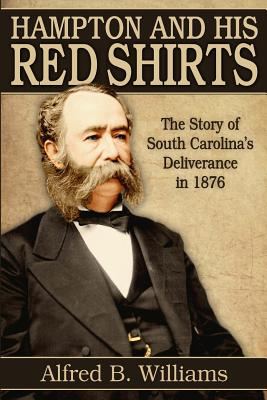 Hampton and His Red Shirts: South Carolina's Deliverance in 1876 - Williams, Alfred B