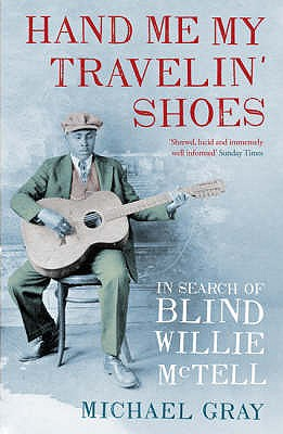 Hand Me My Travelin' Shoes: In Search of Blind Willie McTell - Gray, Michael