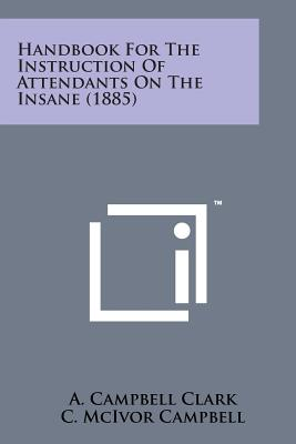 Handbook for the Instruction of Attendants on the Insane (1885) - Clark, A Campbell, and Campbell, C McIvor, and Turnbull, A R