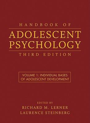 Handbook of Adolescent Psychology, Volume 1: Individual Bases of Adolescent Development - Lerner, Richard M, Dr. (Editor), and Steinberg, Laurence (Editor)