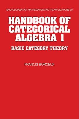 Handbook of Categorical Algebra: Volume 1, Basic Category Theory - Borceux, Francis