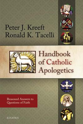 Handbook of Catholic Apologetics: Reasoned Answers to Questions of Faith - Kreeft, Peter, and Tacelli S J, Ronald