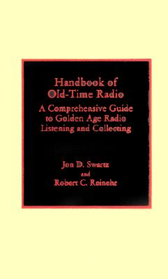 Handbook of Old-Time Radio: A Comprehensive Guide to Golden Age Radio Listening and Collecting - Swartz, Jon D, and Reinehr, Robert C