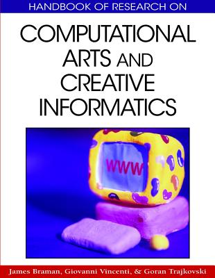 Handbook of Research on Computational Arts and Creative Informatics - Braman, James (Editor), and Vincenti, Giovanni (Editor), and Trajkovski, Goran (Editor)