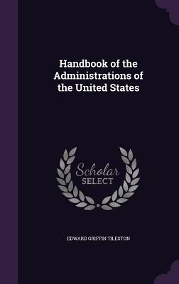 Handbook of the Administrations of the United States - Tileston, Edward Griffin